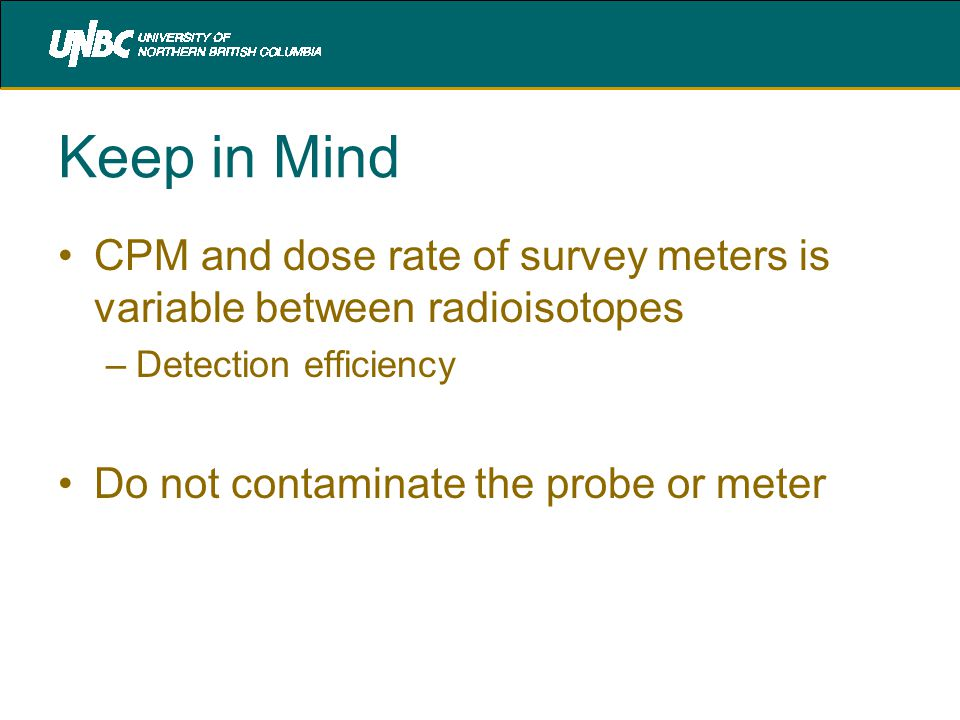 Keep in Mind CPM and dose rate of survey meters is variable between radioisotopes –Detection efficiency Do not contaminate the probe or meter