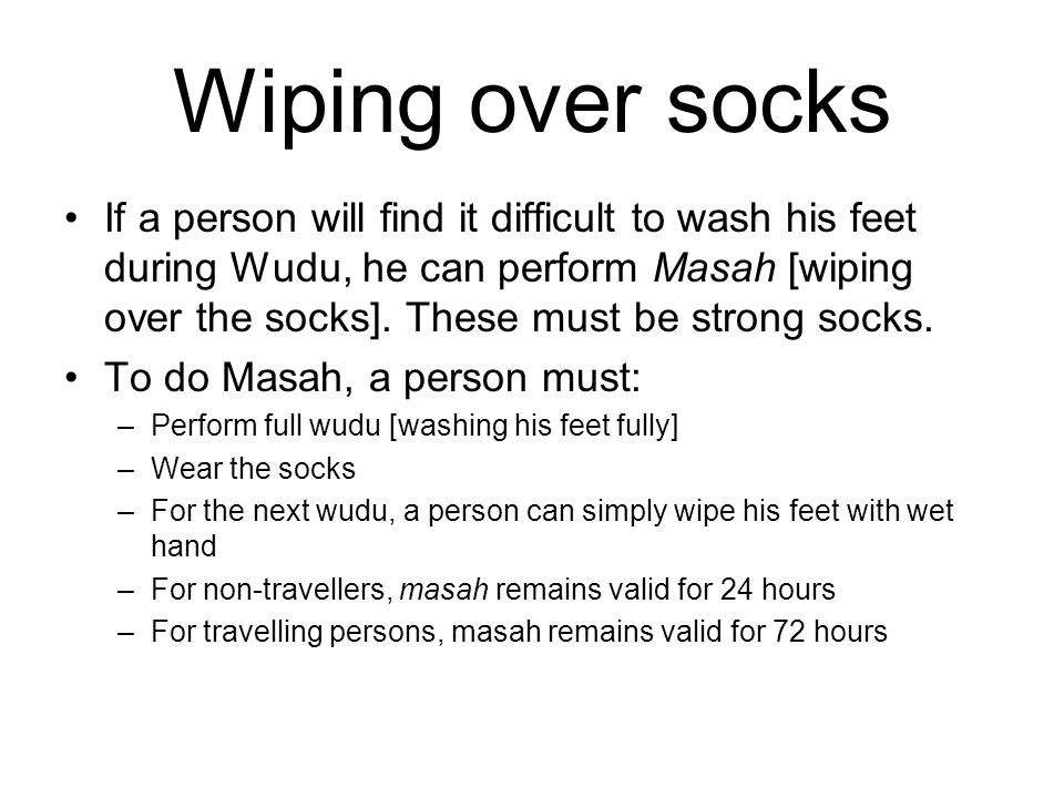 Wiping over socks If a person will find it difficult to wash his feet during Wudu, he can perform Masah [wiping over the socks].