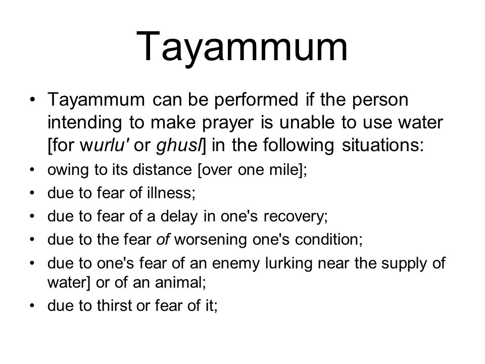 Tayammum Tayammum can be performed if the person intending to make prayer is unable to use water [for wurlu or ghusl] in the following situations: owing to its distance [over one mile]; due to fear of illness; due to fear of a delay in one s recovery; due to the fear of worsening one s condition; due to one s fear of an enemy lurking near the supply of water] or of an animal; due to thirst or fear of it;