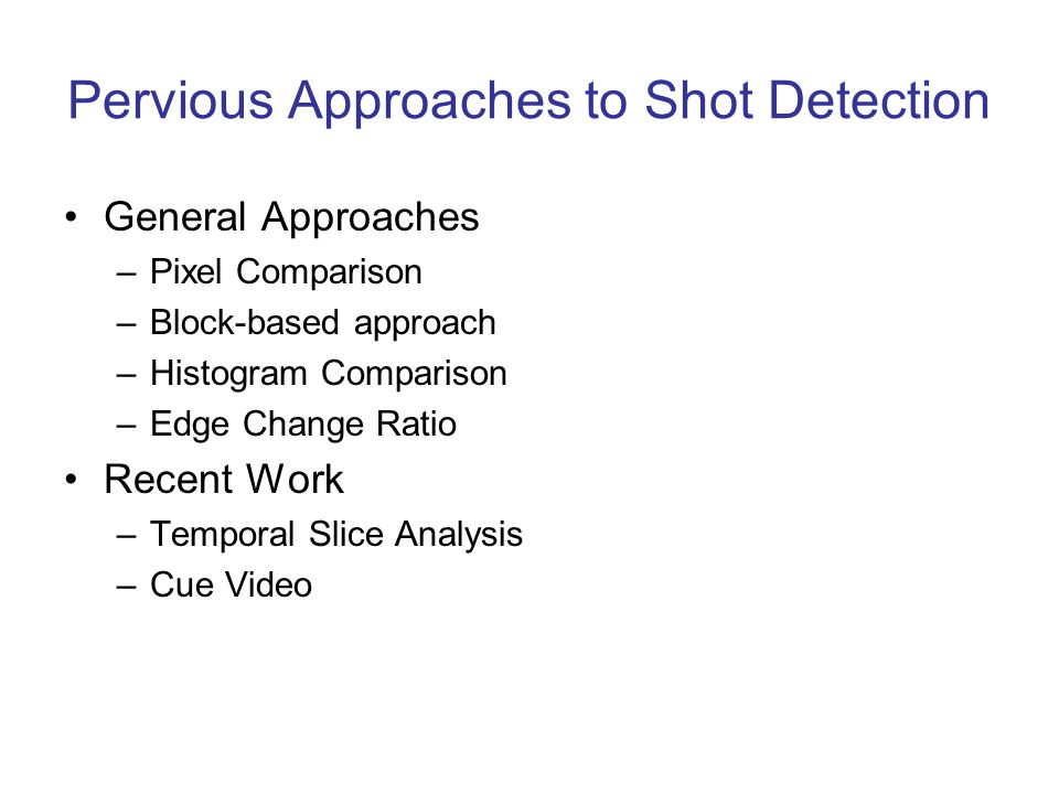 Pervious Approaches to Shot Detection General Approaches –Pixel Comparison –Block-based approach –Histogram Comparison –Edge Change Ratio Recent Work –Temporal Slice Analysis –Cue Video