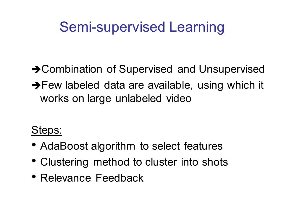 Combination of Supervised and Unsupervised  Few labeled data are available, using which it works on large unlabeled video Steps: AdaBoost algorithm to select features Clustering method to cluster into shots Relevance Feedback
