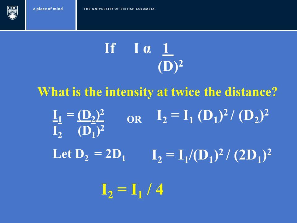 If I α 1 (D) 2 What is the intensity at twice the distance? I 1 = (D 2 ) 2 I 2 (D 1 ) 2 Let D 2 = 2D 1 I 2 = I 1 /(D 1 ) 2 / (2D 1 ) 2 I 2 = I 1 (D 1