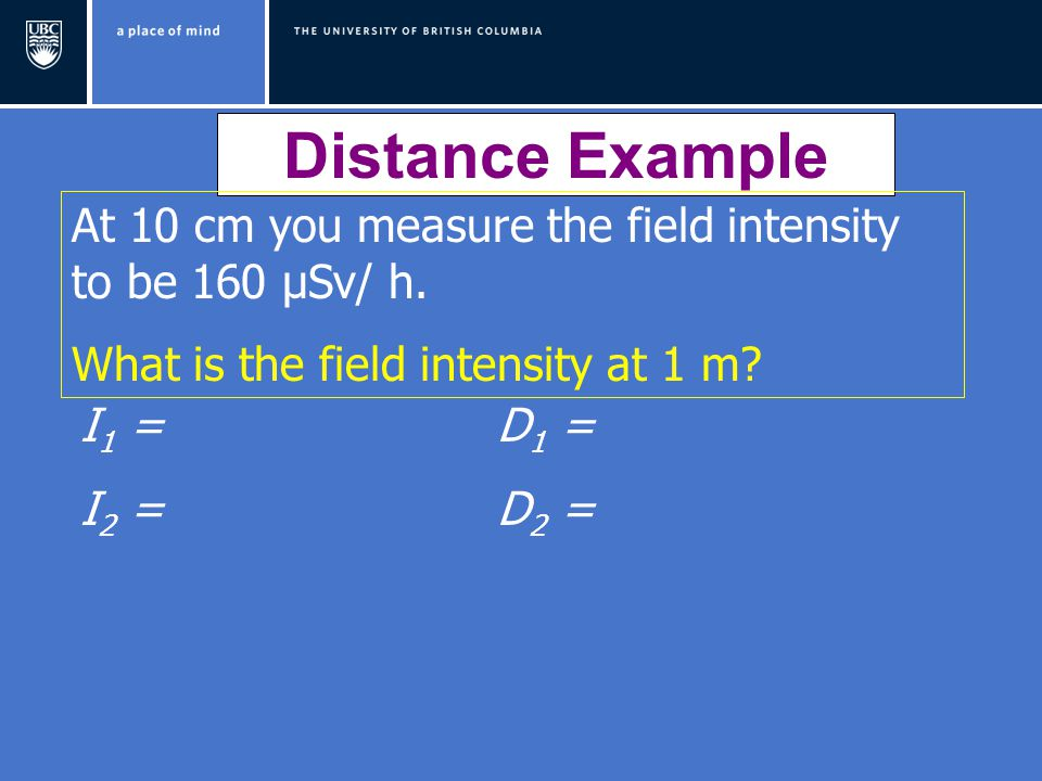 Distance Example At 10 cm you measure the field intensity to be 160 μSv/ h. What is the field intensity at 1 m? I 1 = D 1 = I 2 = D 2 =