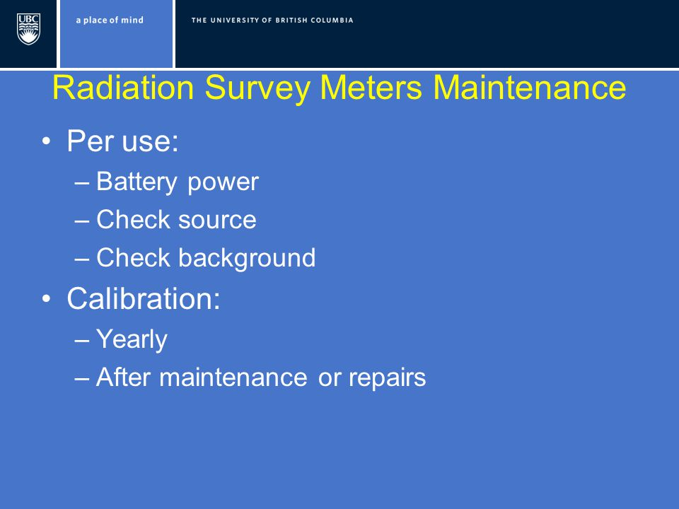 Radiation Survey Meters Maintenance Per use: –Battery power –Check source –Check background Calibration: –Yearly –After maintenance or repairs