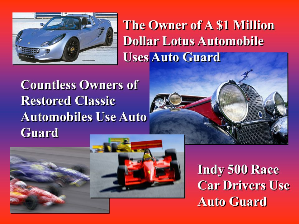 Countless Owners of Restored Classic Automobiles Use Auto Guard Indy 500 Race Car Drivers Use Auto Guard The Owner of A $1 Million Dollar Lotus Automobile Uses Auto Guard