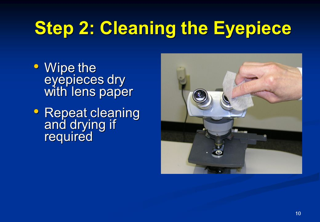10 Step 2: Cleaning the Eyepiece Step 2: Cleaning the Eyepiece Wipe the eyepieces dry with lens paper Wipe the eyepieces dry with lens paper Repeat cleaning and drying if required Repeat cleaning and drying if required