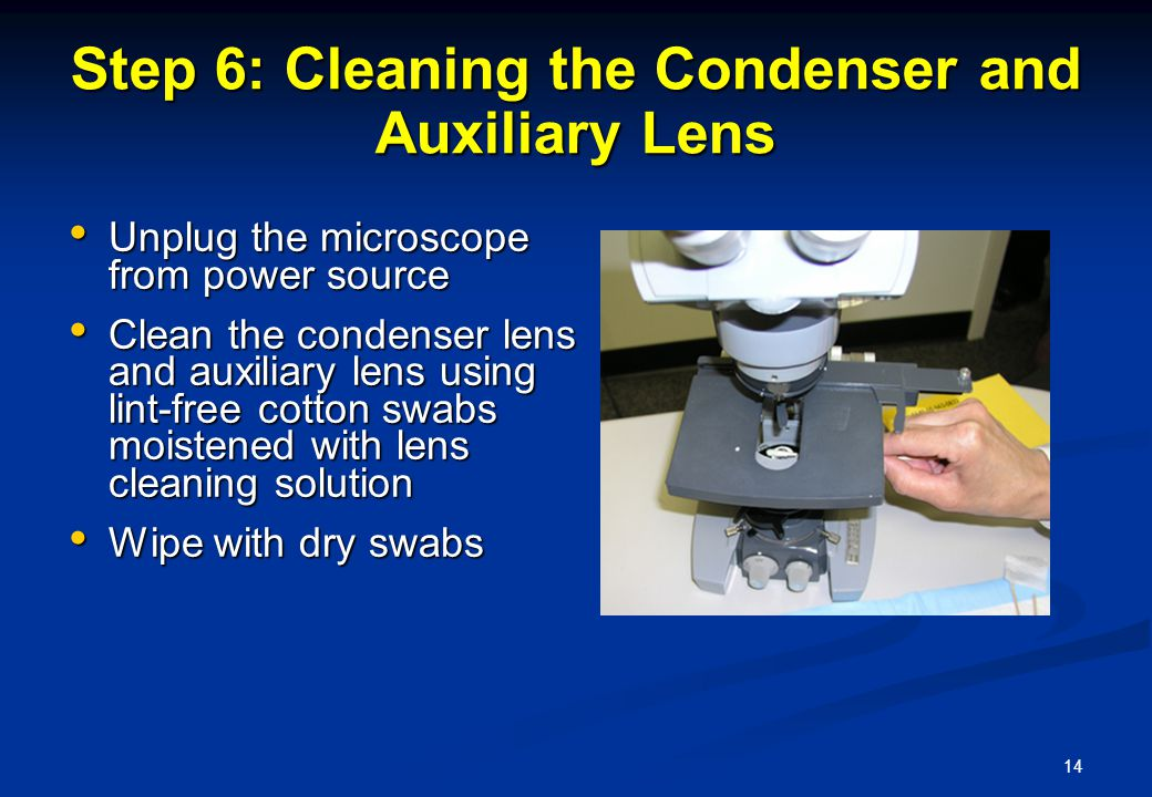 14 Step 6: Cleaning the Condenser and Auxiliary Lens Unplug the microscope from power source Unplug the microscope from power source Clean the condenser lens and auxiliary lens using lint-free cotton swabs moistened with lens cleaning solution Clean the condenser lens and auxiliary lens using lint-free cotton swabs moistened with lens cleaning solution Wipe with dry swabs Wipe with dry swabs