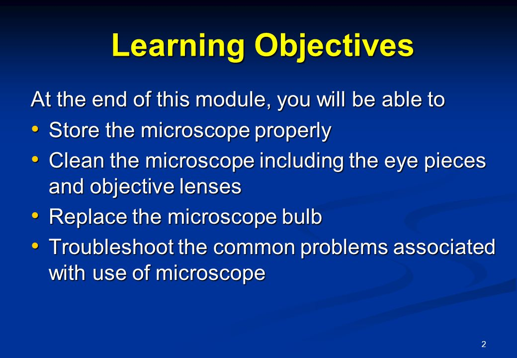 2 Learning Objectives Learning Objectives At the end of this module, you will be able to Store the microscope properly Store the microscope properly Clean the microscope including the eye pieces and objective lenses Clean the microscope including the eye pieces and objective lenses Replace the microscope bulb Replace the microscope bulb Troubleshoot the common problems associated with use of microscope Troubleshoot the common problems associated with use of microscope