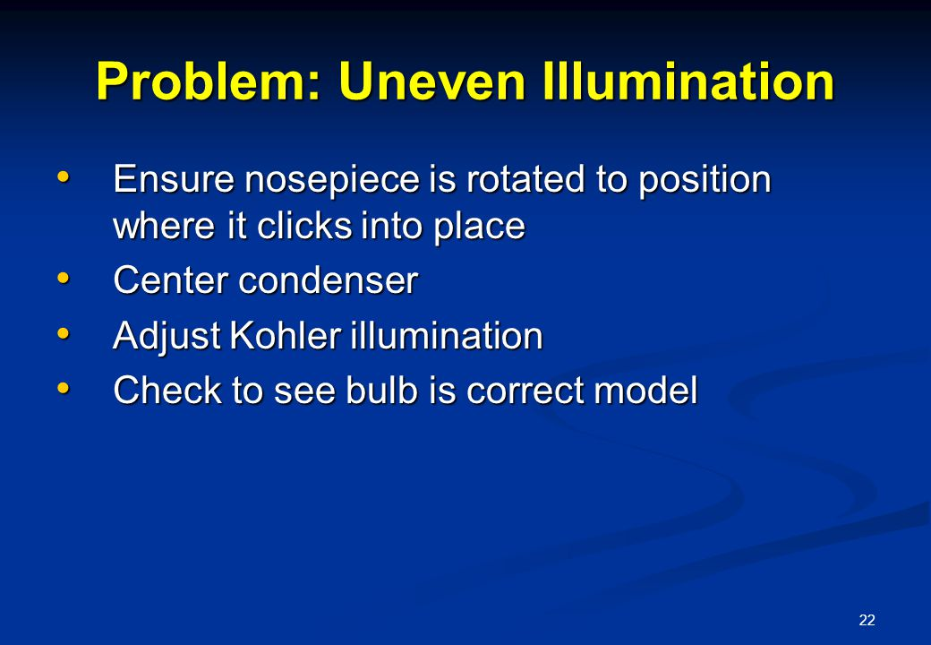 22 Problem: Uneven Illumination Ensure nosepiece is rotated to position where it clicks into place Ensure nosepiece is rotated to position where it clicks into place Center condenser Center condenser Adjust Kohler illumination Adjust Kohler illumination Check to see bulb is correct model Check to see bulb is correct model