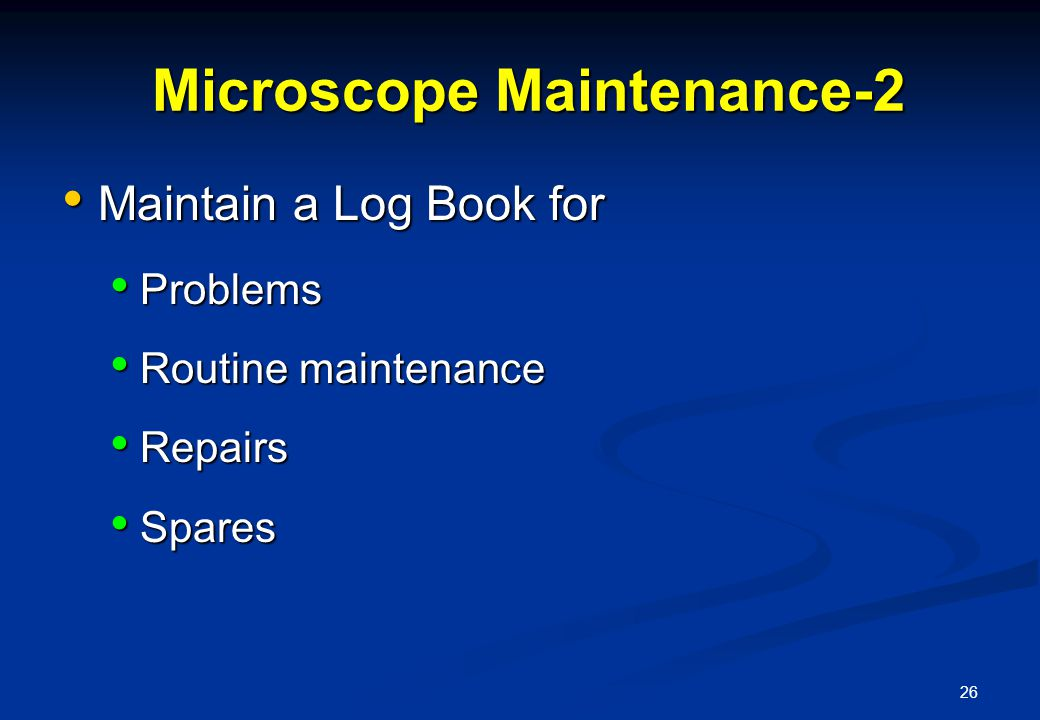 26 Microscope Maintenance-2 Microscope Maintenance-2 Maintain a Log Book for Maintain a Log Book for Problems Problems Routine maintenance Routine maintenance Repairs Repairs Spares Spares