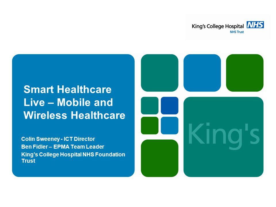 Smart Healthcare Live – Mobile and Wireless Healthcare Colin Sweeney - ICT Director Ben Fidler – EPMA Team Leader King's College Hospital NHS Foundati