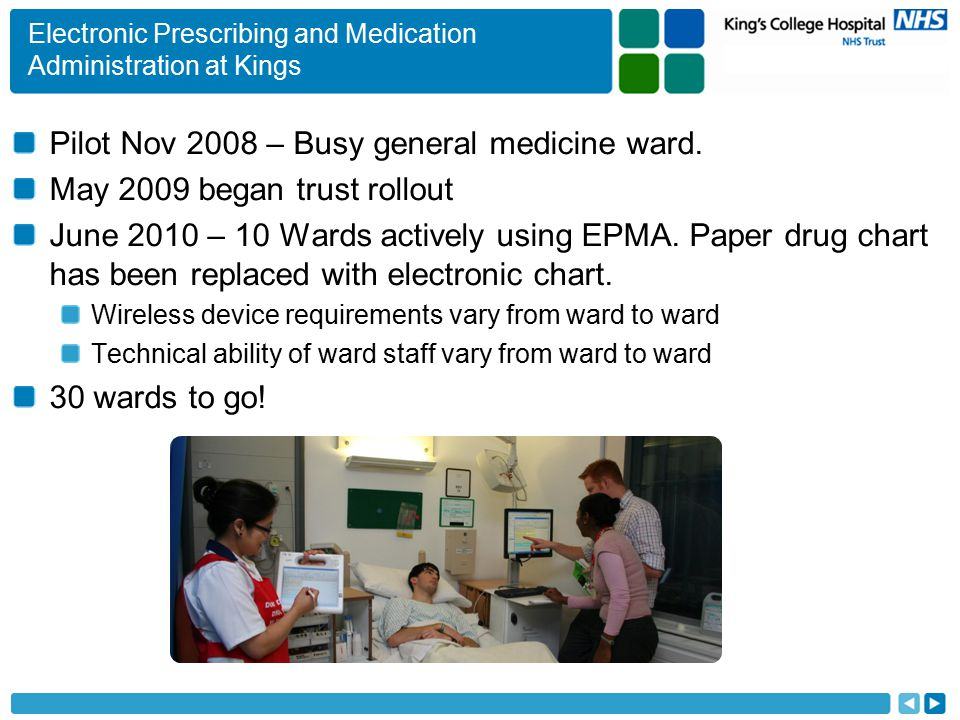 Electronic Prescribing and Medication Administration at Kings Pilot Nov 2008 – Busy general medicine ward. May 2009 began trust rollout June 2010 – 10
