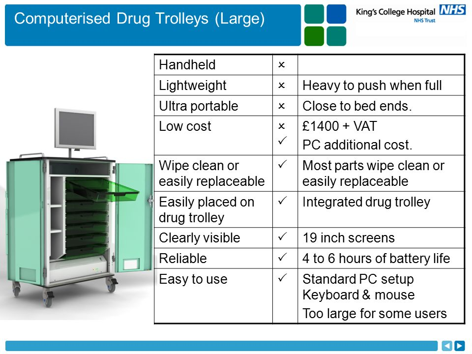 Computerised Drug Trolleys (Large) Handheld  Lightweight  Heavy to push when full Ultra portable  Close to bed ends.