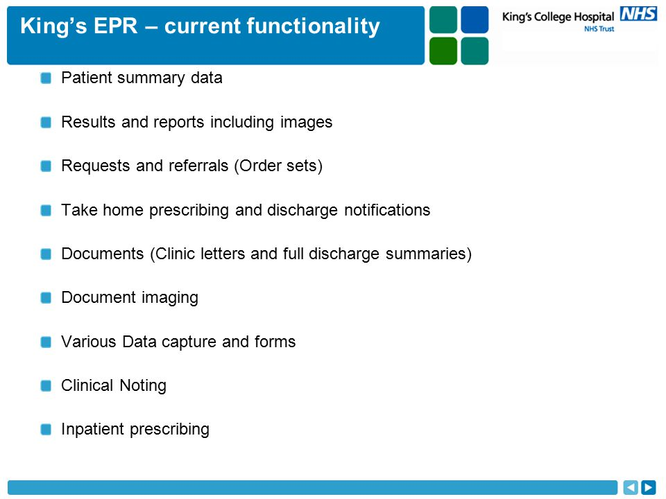 King's EPR – current functionality Patient summary data Results and reports including images Requests and referrals (Order sets) Take home prescribing and discharge notifications Documents (Clinic letters and full discharge summaries) Document imaging Various Data capture and forms Clinical Noting Inpatient prescribing
