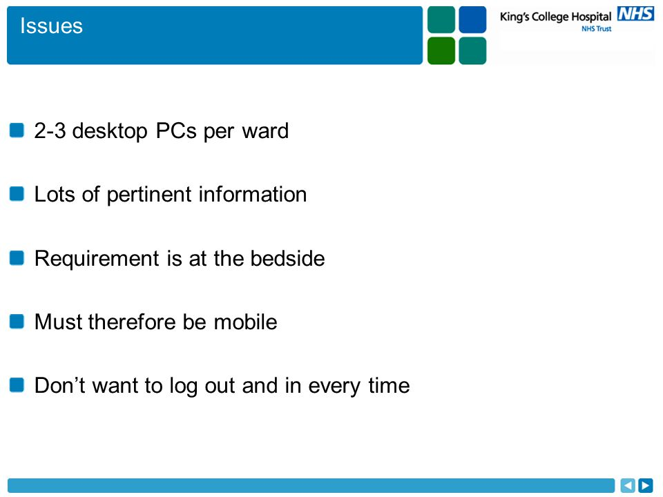 Issues 2-3 desktop PCs per ward Lots of pertinent information Requirement is at the bedside Must therefore be mobile Don't want to log out and in every time