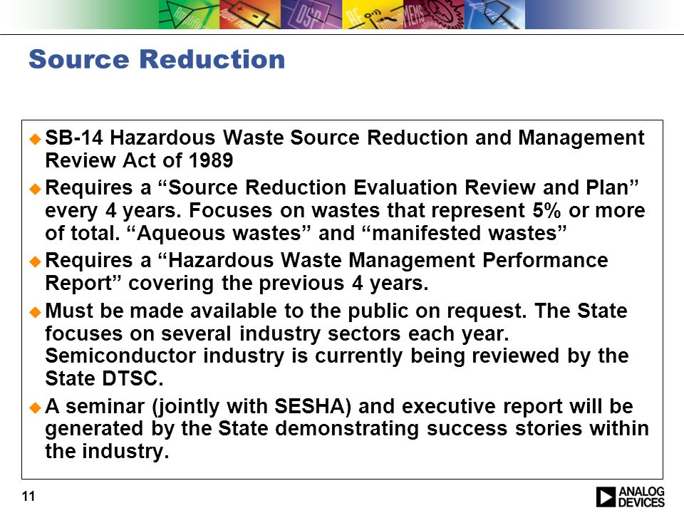 11 Source Reduction  SB-14 Hazardous Waste Source Reduction and Management Review Act of 1989  Requires a Source Reduction Evaluation Review and Plan every 4 years.