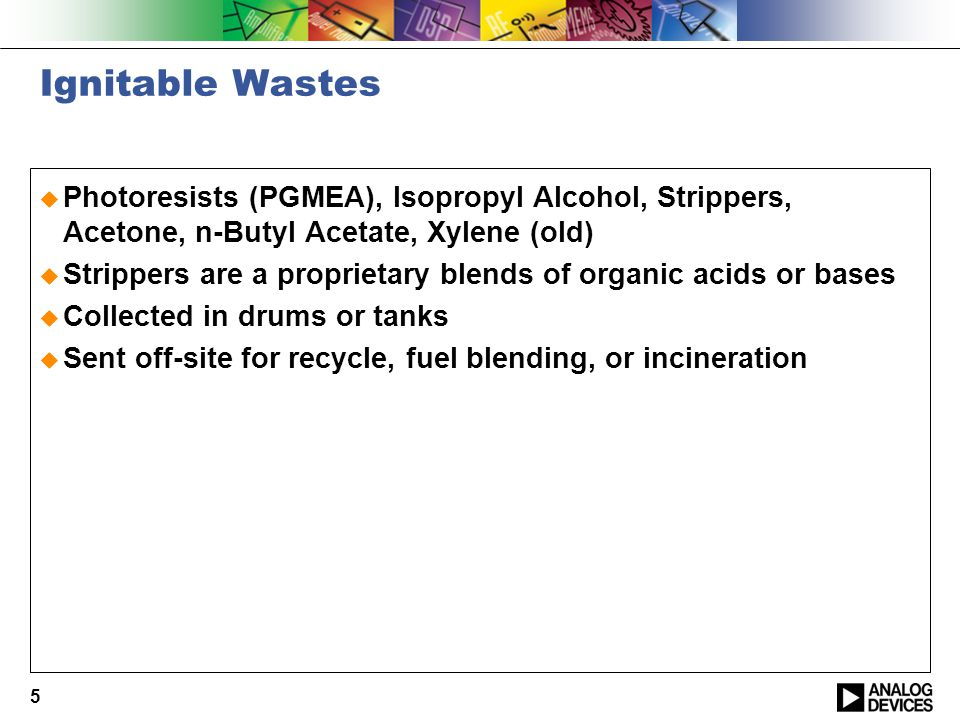 5 Ignitable Wastes  Photoresists (PGMEA), Isopropyl Alcohol, Strippers, Acetone, n-Butyl Acetate, Xylene (old)  Strippers are a proprietary blends of organic acids or bases  Collected in drums or tanks  Sent off-site for recycle, fuel blending, or incineration
