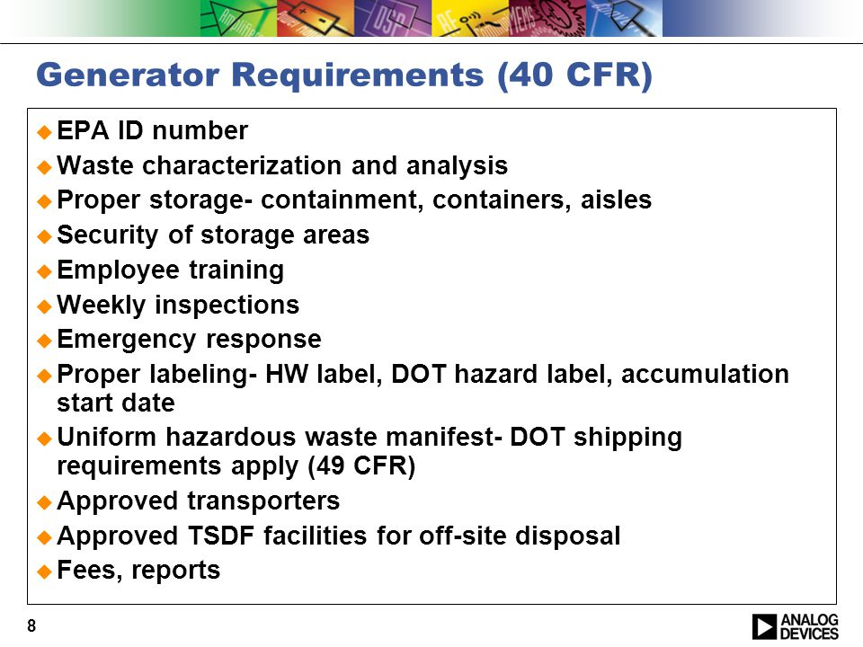 8 Generator Requirements (40 CFR)  EPA ID number  Waste characterization and analysis  Proper storage- containment, containers, aisles  Security of storage areas  Employee training  Weekly inspections  Emergency response  Proper labeling- HW label, DOT hazard label, accumulation start date  Uniform hazardous waste manifest- DOT shipping requirements apply (49 CFR)  Approved transporters  Approved TSDF facilities for off-site disposal  Fees, reports
