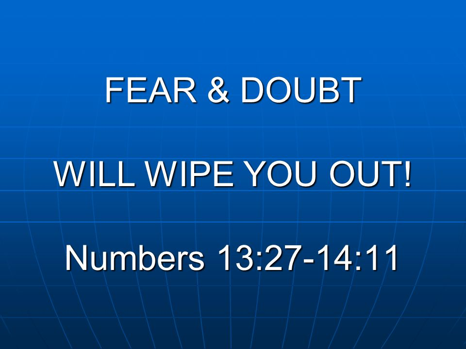 FEAR & DOUBT WILL WIPE YOU OUT! Numbers 13:27-14:11