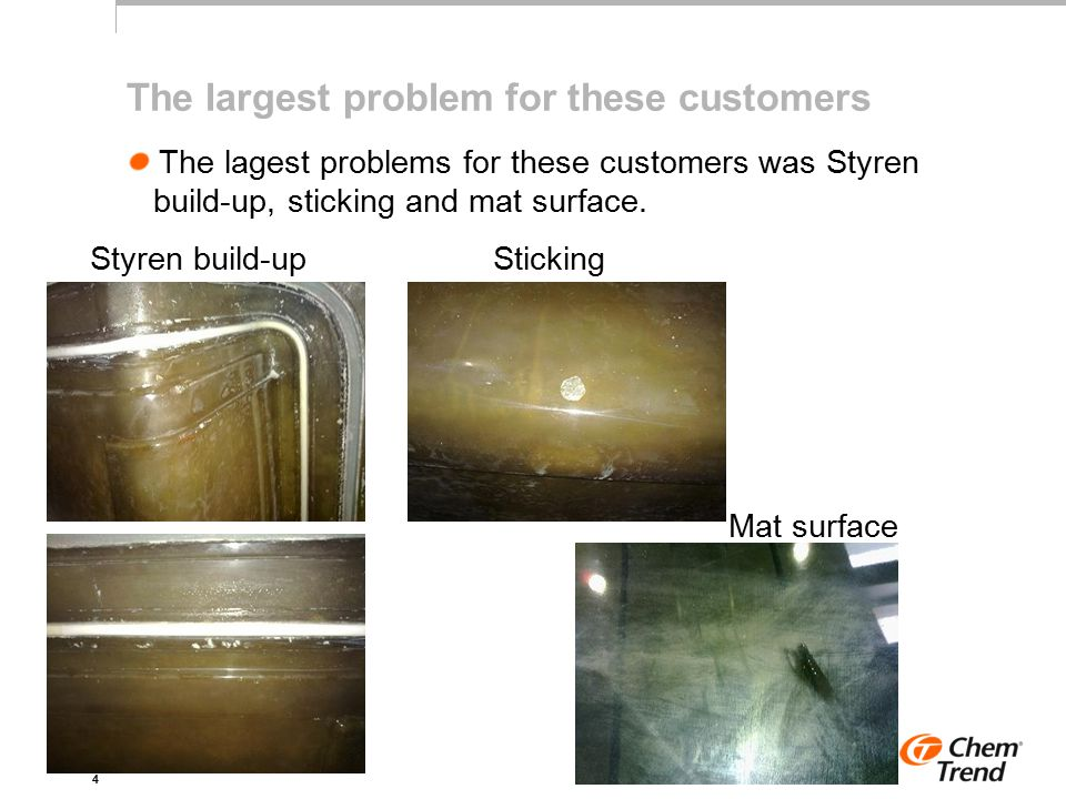 4 The largest problem for these customers The lagest problems for these customers was Styren build-up, sticking and mat surface.