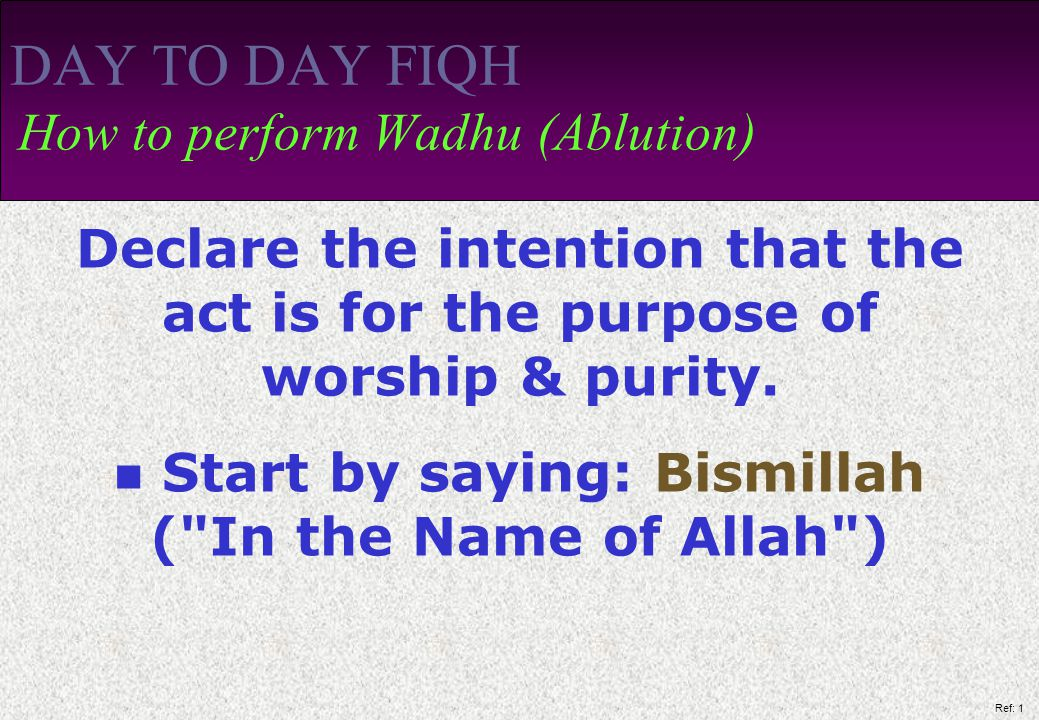 Ref: 1 DAY TO DAY FIQH How to perform Wadhu (Ablution) Declare the intention that the act is for the purpose of worship & purity.