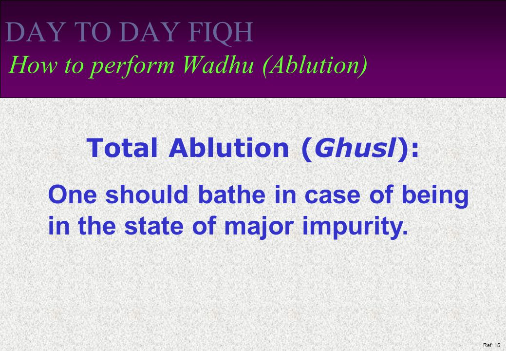 Ref: 15 DAY TO DAY FIQH How to perform Wadhu (Ablution) Total Ablution (Ghusl): One should bathe in case of being in the state of major impurity.
