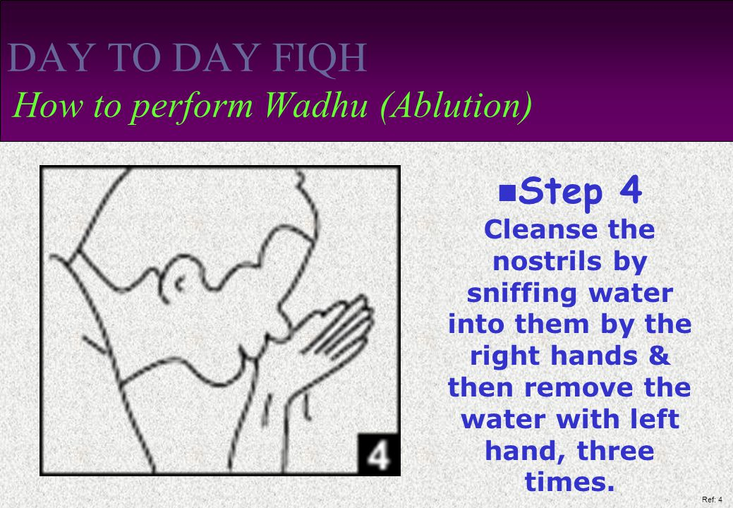 Ref: 4 DAY TO DAY FIQH How to perform Wadhu (Ablution) Step 4 Cleanse the nostrils by sniffing water into them by the right hands & then remove the water with left hand, three times.