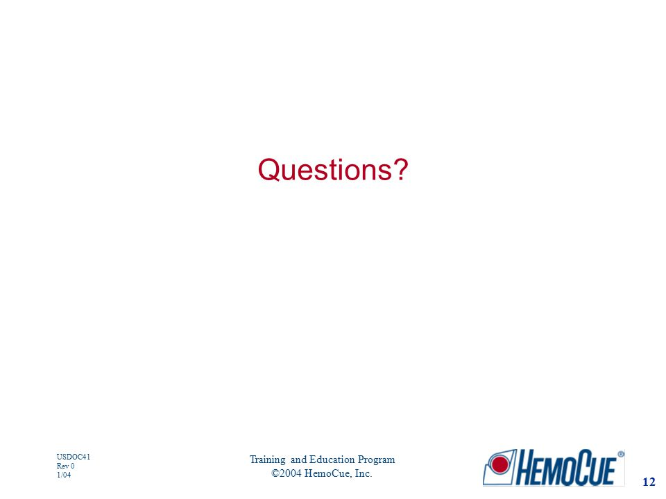 12 USDOC41 Rev 0 1/04 Training and Education Program ©2004 HemoCue, Inc. Questions