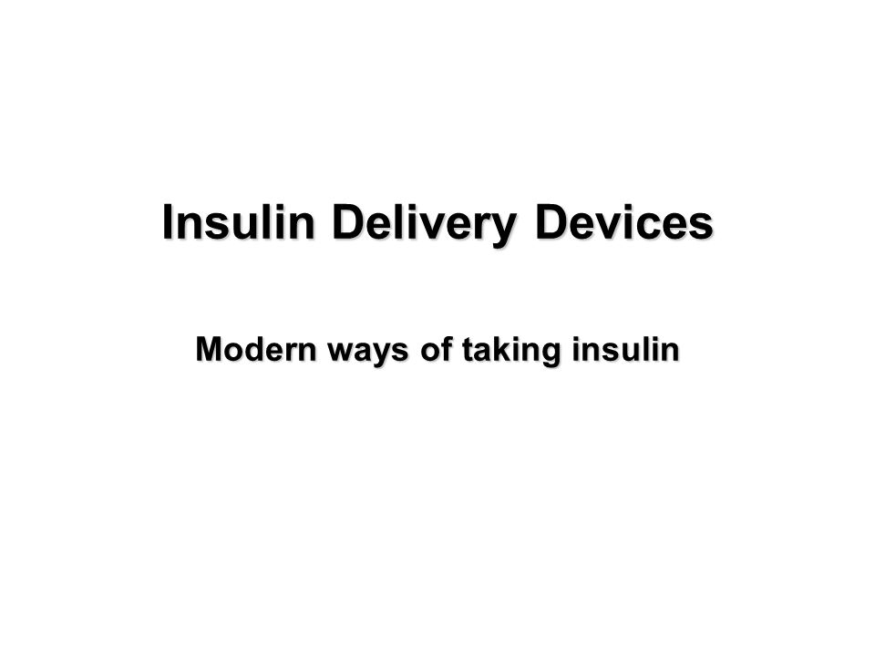 Insulin Delivery Devices Modern ways of taking insulin