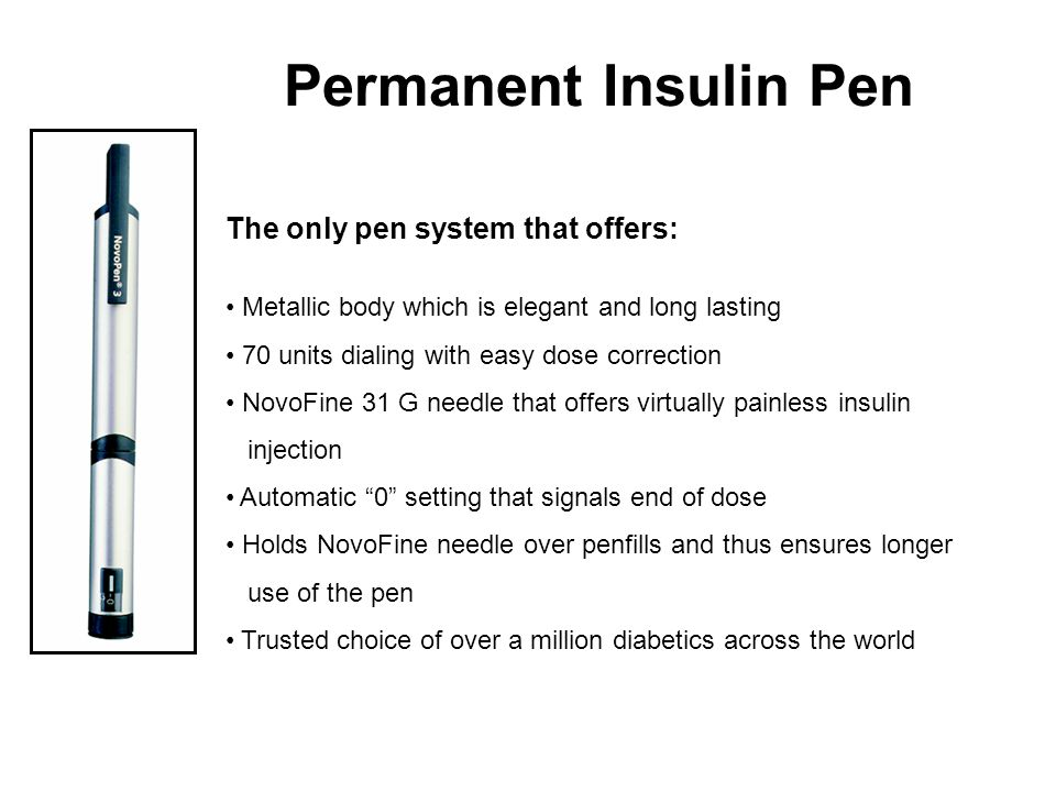 Permanent Insulin Pen The only pen system that offers: Metallic body which is elegant and long lasting 70 units dialing with easy dose correction NovoFine 31 G needle that offers virtually painless insulin injection Automatic 0 setting that signals end of dose Holds NovoFine needle over penfills and thus ensures longer use of the pen Trusted choice of over a million diabetics across the world