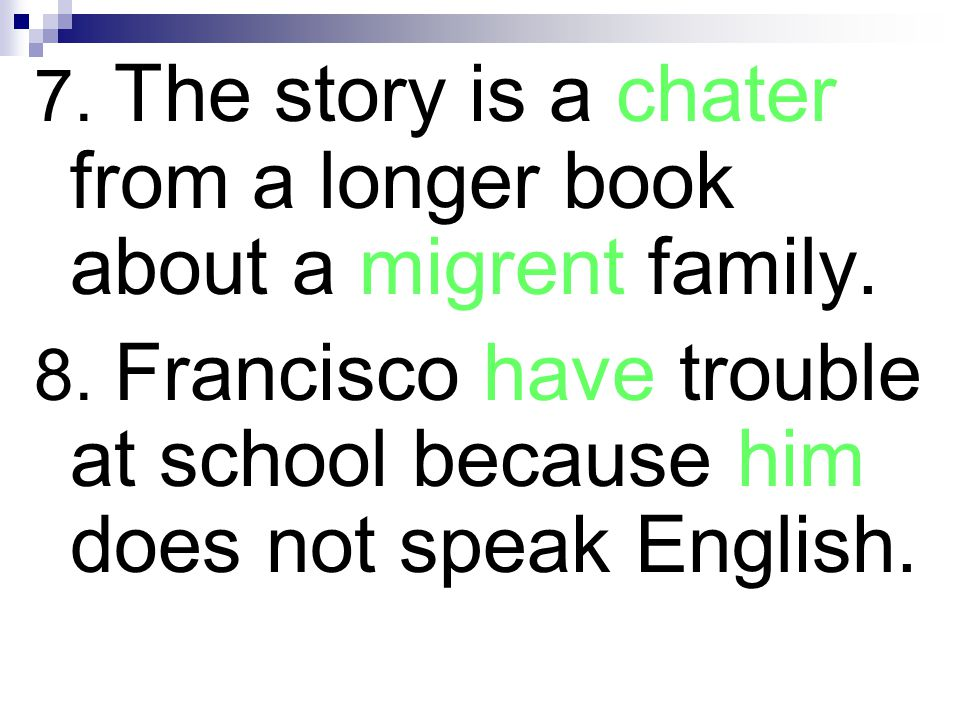 7. The story is a chater from a longer book about a migrent family. 8. Francisco have trouble at school because him does not speak English.