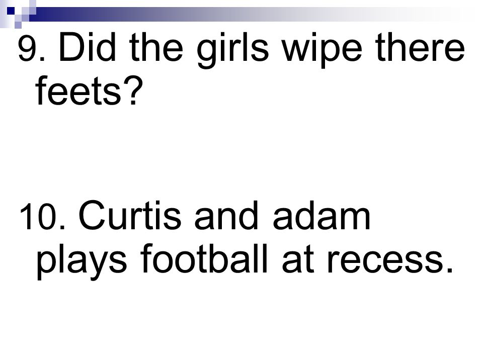 9. Did the girls wipe there feets? 10. Curtis and adam plays football at recess.