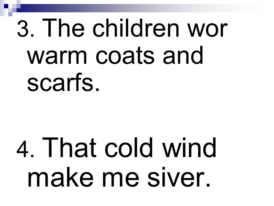 3. The children wor warm coats and scarfs. 4. That cold wind make me siver.