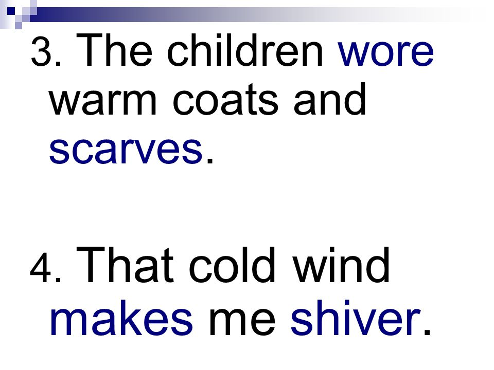 3. The children wore warm coats and scarves. 4. That cold wind makes me shiver.