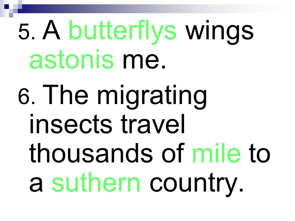5. A butterflys wings astonis me. 6. The migrating insects travel thousands of mile to a suthern country.