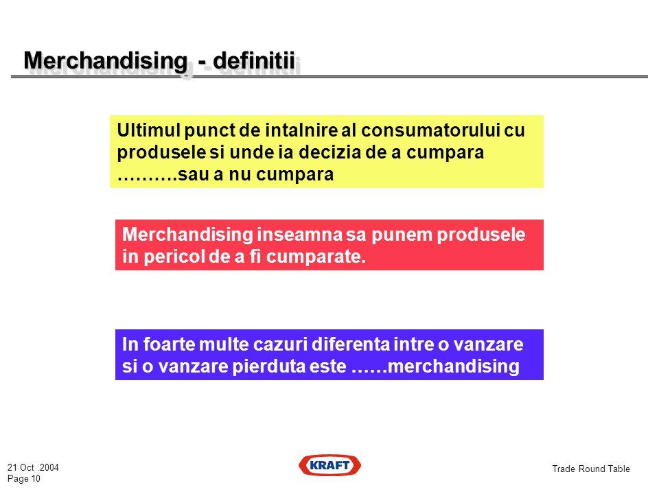 21 Oct.2004 Page 10 Trade Round Table Merchandising - definitii Ultimul punct de intalnire al consumatorului cu produsele si unde ia decizia de a cumpara ……….sau a nu cumpara Merchandising inseamna sa punem produsele in pericol de a fi cumparate.