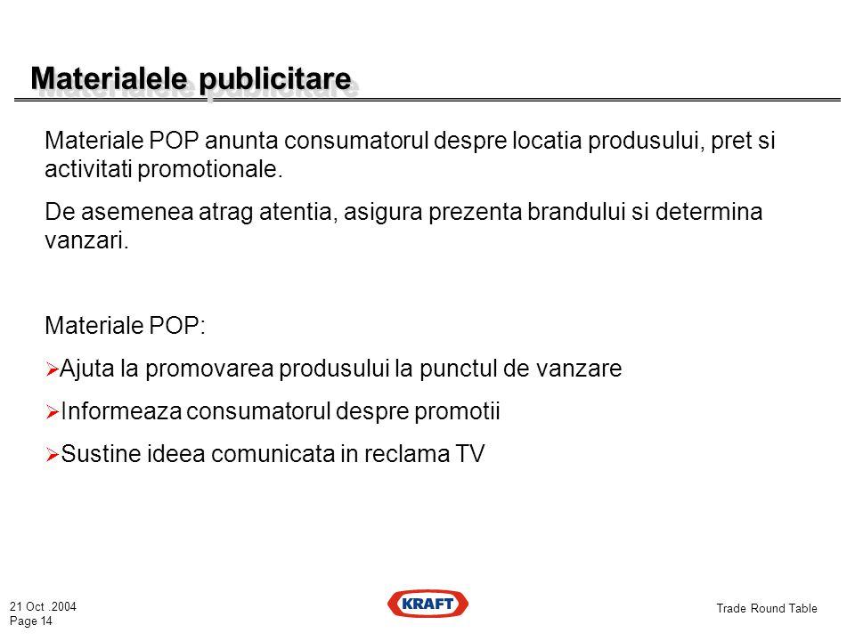 21 Oct.2004 Page 14 Trade Round Table Materialele publicitare Materialele publicitare Materiale POP anunta consumatorul despre locatia produsului, pret si activitati promotionale.