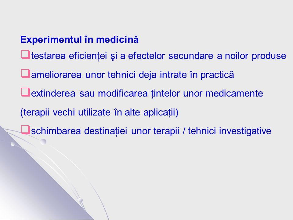 Experimentul în medicină  testarea eficienţei şi a efectelor secundare a noilor produse  ameliorarea unor tehnici deja intrate în practică  extinderea sau modificarea ţintelor unor medicamente (terapii vechi utilizate în alte aplicaţii)  schimbarea destinaţiei unor terapii / tehnici investigative