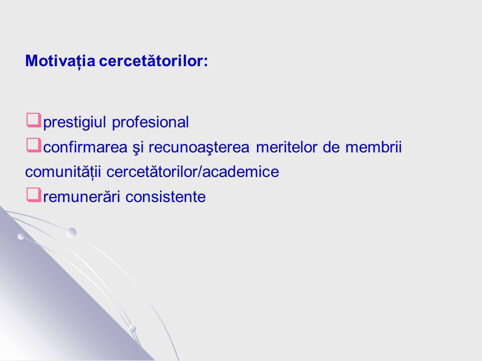 Motivaţia cercetătorilor:  prestigiul profesional  confirmarea şi recunoaşterea meritelor de membrii comunităţii cercetătorilor/academice  remunerări consistente