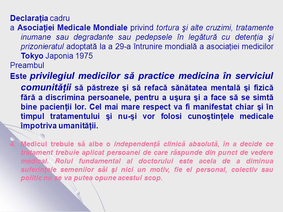Declaraţia cadru a Asociaţiei Medicale Mondiale privind tortura şi alte cruzimi, tratamente inumane sau degradante sau pedepsele în legătură cu detenţia şi prizonieratul adoptată la a 29-a întrunire mondială a asociaţiei medicilor Tokyo Japonia 1975 Preambul Este privilegiul medicilor să practice medicina în serviciul comunităţii să păstreze şi să refacă sănătatea mentală şi fizică fără a discrimina persoanele, pentru a uşura şi a face să se simtă bine pacienţii lor.