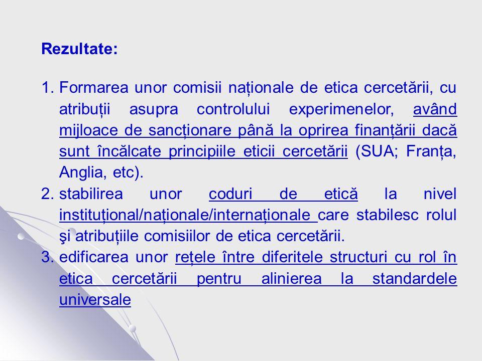 Rezultate: 1.Formarea unor comisii naţionale de etica cercetării, cu atribuţii asupra controlului experimenelor, având mijloace de sancţionare până la oprirea finanţării dacă sunt încălcate principiile eticii cercetării (SUA; Franţa, Anglia, etc).