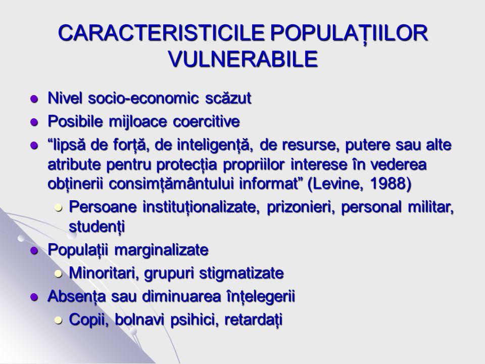 CARACTERISTICILE POPULAŢIILOR VULNERABILE Nivel socio-economic scăzut Nivel socio-economic scăzut Posibile mijloace coercitive Posibile mijloace coercitive lipsă de forţă, de inteligenţă, de resurse, putere sau alte atribute pentru protecţia propriilor interese în vederea obţinerii consimţământului informat (Levine, 1988) lipsă de forţă, de inteligenţă, de resurse, putere sau alte atribute pentru protecţia propriilor interese în vederea obţinerii consimţământului informat (Levine, 1988) Persoane instituţionalizate, prizonieri, personal militar, studenţi Persoane instituţionalizate, prizonieri, personal militar, studenţi Populaţii marginalizate Populaţii marginalizate Minoritari, grupuri stigmatizate Minoritari, grupuri stigmatizate Absenţa sau diminuarea înţelegerii Absenţa sau diminuarea înţelegerii Copii, bolnavi psihici, retardaţi Copii, bolnavi psihici, retardaţi