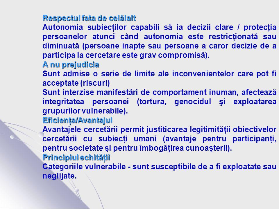 Respectul fata de celălalt Autonomia subiecţilor capabili să ia decizii clare / protecţia persoanelor atunci când autonomia este restricţionată sau diminuată (persoane inapte sau persoane a caror decizie de a participa la cercetare este grav compromisă).