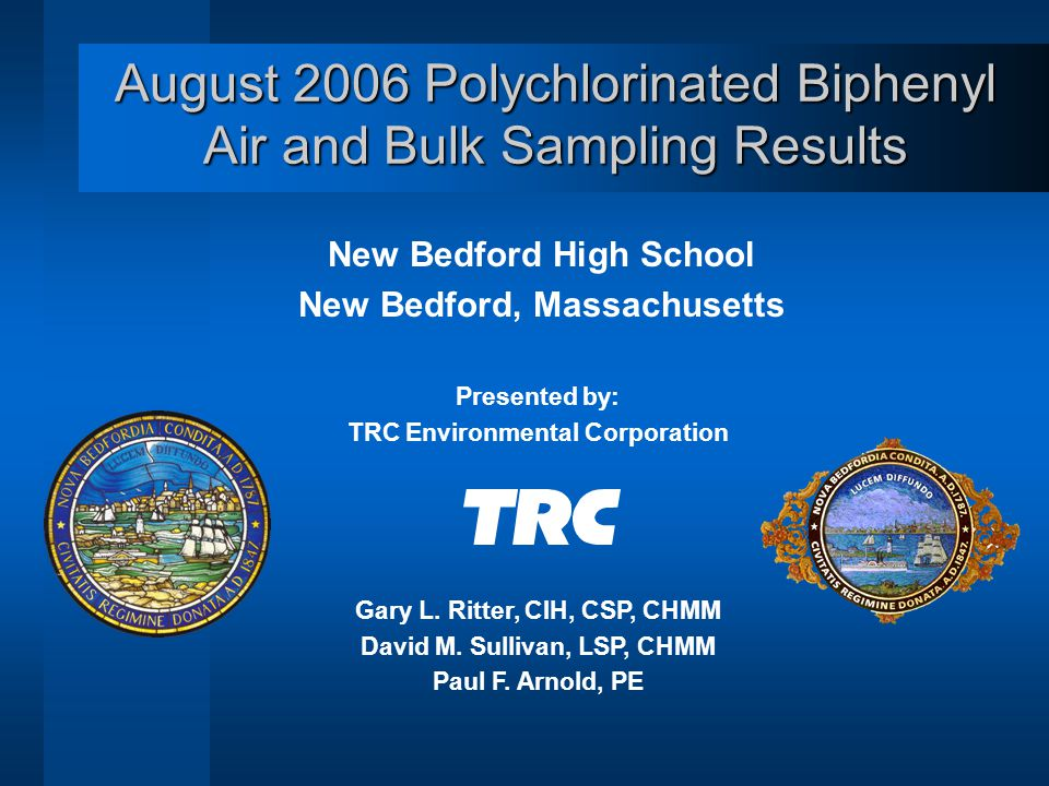 August 2006 Polychlorinated Biphenyl Air and Bulk Sampling Results New Bedford High School New Bedford, Massachusetts Presented by: TRC Environmental Corporation Gary L.