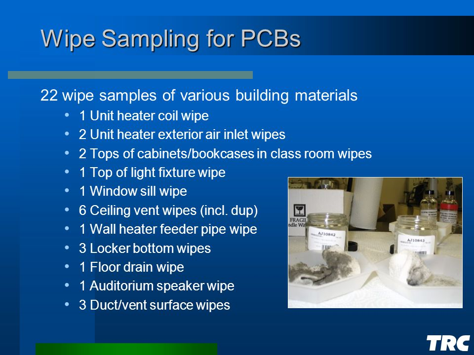 Wipe Sampling for PCBs 22 wipe samples of various building materials 1 Unit heater coil wipe 2 Unit heater exterior air inlet wipes 2 Tops of cabinets/bookcases in class room wipes 1 Top of light fixture wipe 1 Window sill wipe 6 Ceiling vent wipes (incl.