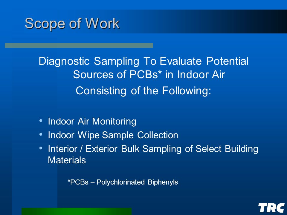 Scope of Work Diagnostic Sampling To Evaluate Potential Sources of PCBs* in Indoor Air Consisting of the Following: Indoor Air Monitoring Indoor Wipe Sample Collection Interior / Exterior Bulk Sampling of Select Building Materials *PCBs – Polychlorinated Biphenyls