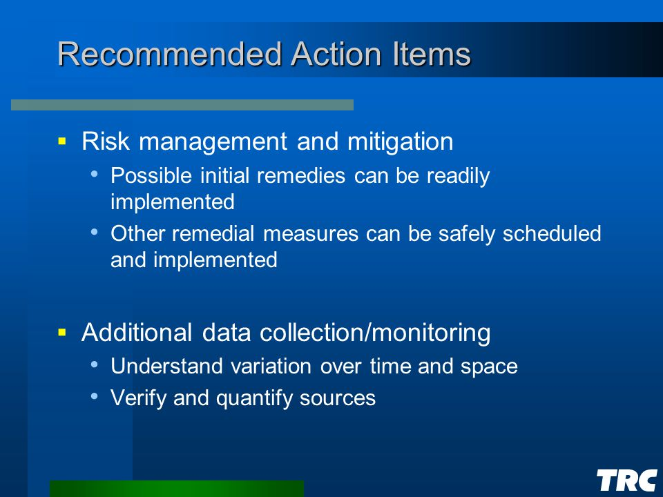 Recommended Action Items  Risk management and mitigation Possible initial remedies can be readily implemented Other remedial measures can be safely scheduled and implemented  Additional data collection/monitoring Understand variation over time and space Verify and quantify sources
