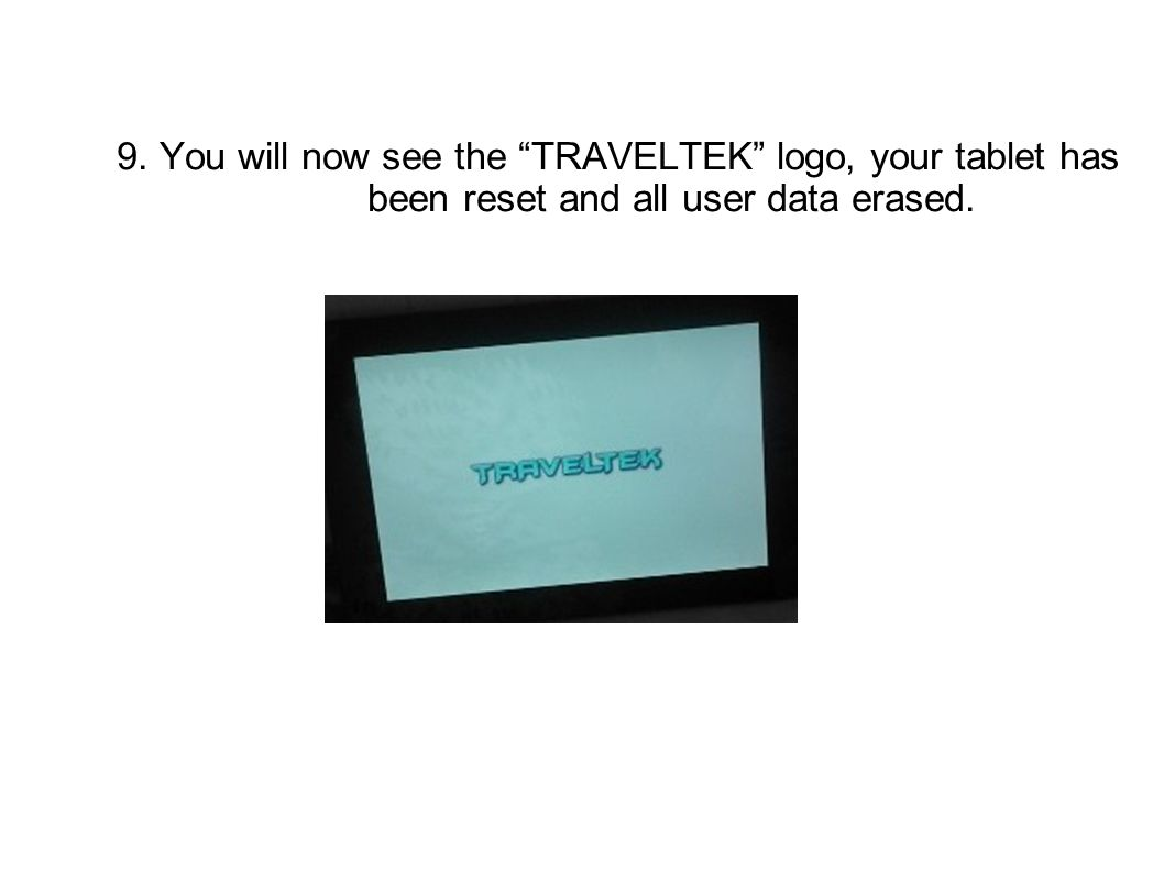 9. You will now see the TRAVELTEK logo, your tablet has been reset and all user data erased.