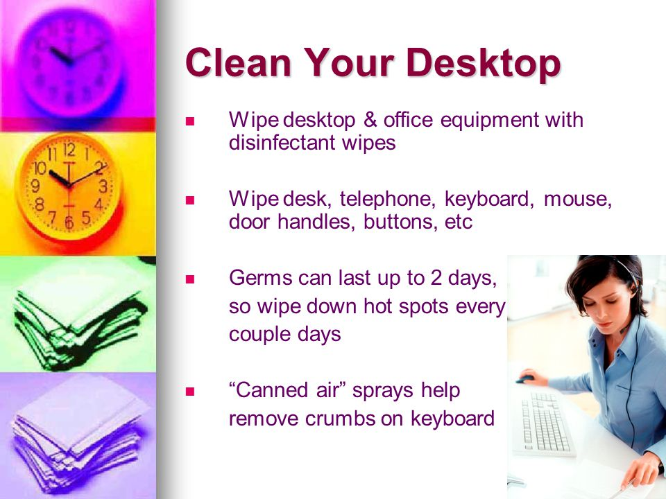 Clean Your Desktop Wipe desktop & office equipment with disinfectant wipes Wipe desk, telephone, keyboard, mouse, door handles, buttons, etc Germs can