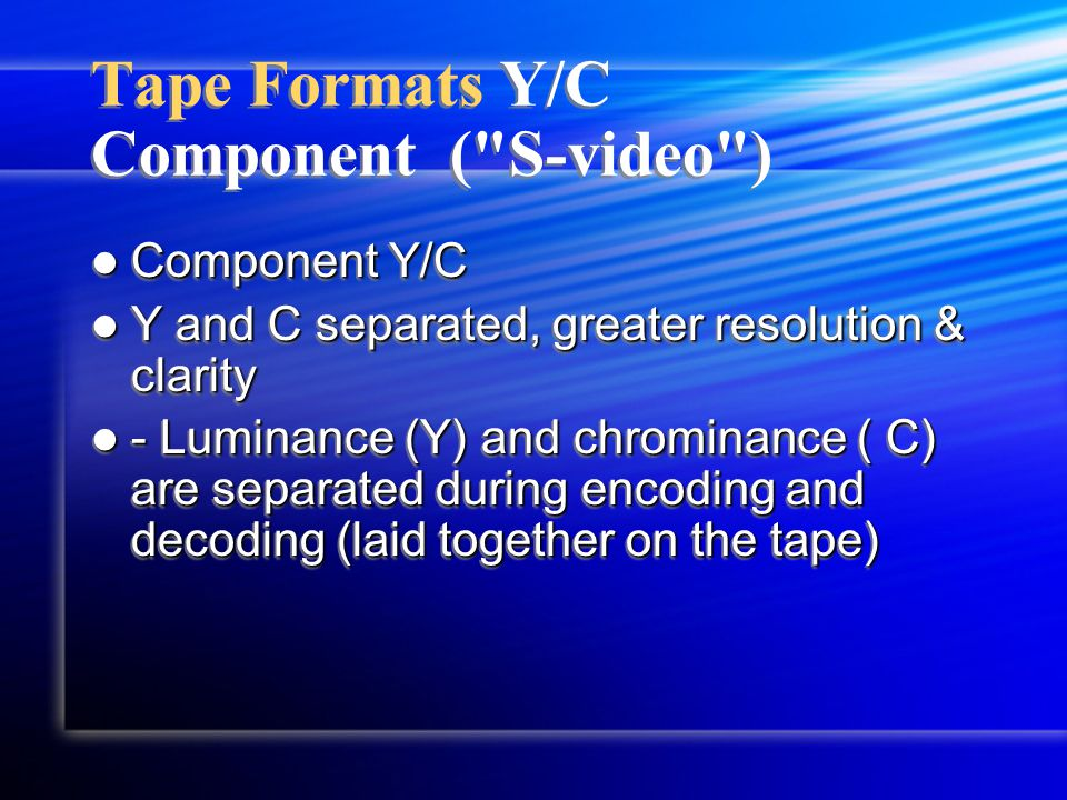 Tape Formats Y/C Component ( S-video ) Component Y/C Component Y/C Y and C separated, greater resolution & clarity Y and C separated, greater resolution & clarity - Luminance (Y) and chrominance ( C) are separated during encoding and decoding (laid together on the tape) - Luminance (Y) and chrominance ( C) are separated during encoding and decoding (laid together on the tape) Component Y/C Component Y/C Y and C separated, greater resolution & clarity Y and C separated, greater resolution & clarity - Luminance (Y) and chrominance ( C) are separated during encoding and decoding (laid together on the tape) - Luminance (Y) and chrominance ( C) are separated during encoding and decoding (laid together on the tape)
